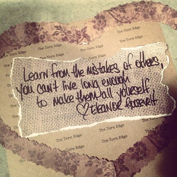 Learn from the mistakes of others, you can't live long enough to make them all yourself. ~Eleanor Roosevelt