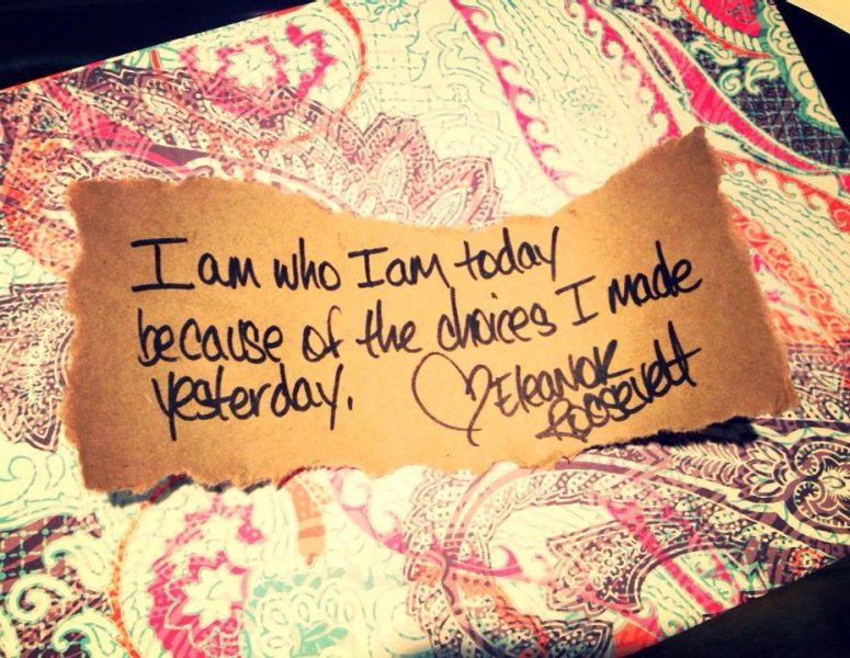 I am who I am today because of the choices I made yesterday. ~Eleanor Roosevelt